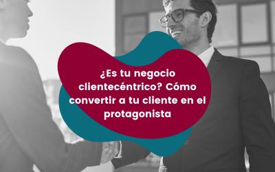 ¿Es tu negocio clientecéntrico? Cómo convertir a tu cliente en el protagonista