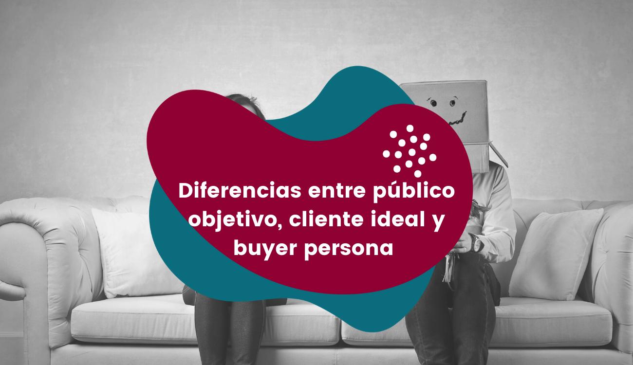 Diferencias entre público objetivo, cliente ideal ybuyerpersona