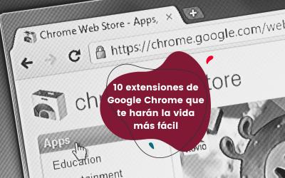 10 extensiones de Google Chrome que te harán la vida más fácil