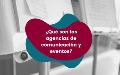 ¿Qué son las agencias de comunicación y eventos?